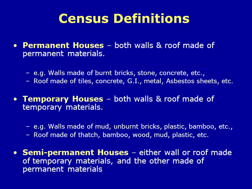 Census Definitions Permanent Houses – both walls & roof made of permanent materials. e.g. Walls made of burnt bricks, stone, concrete, etc.,