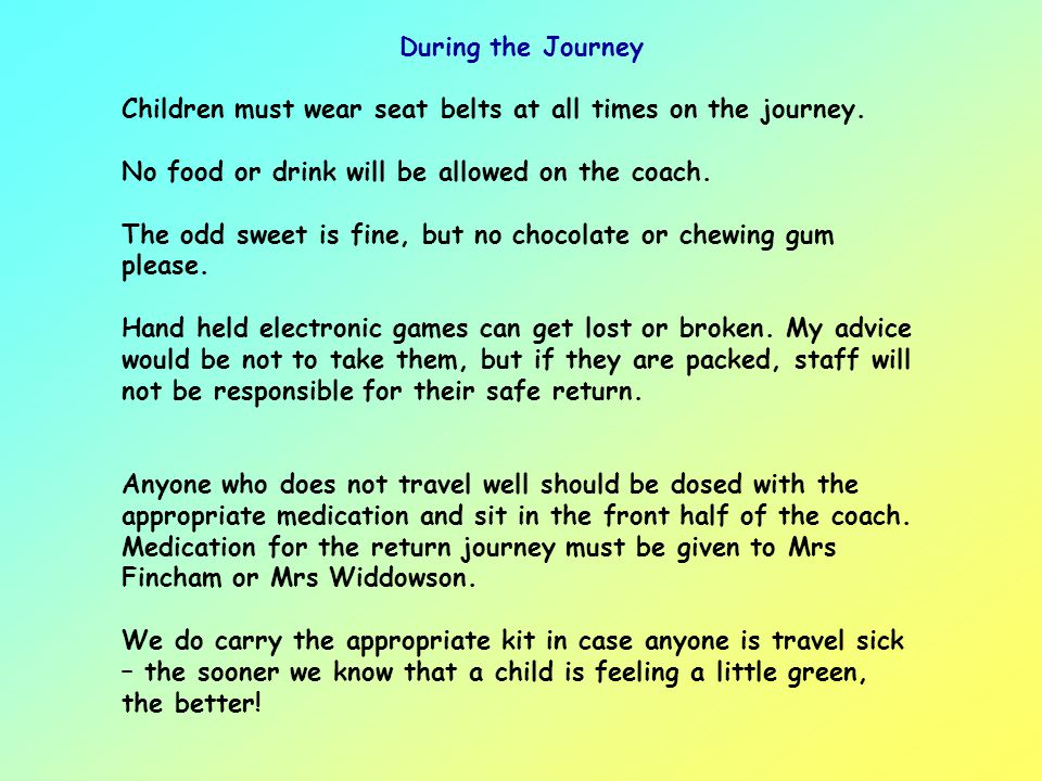 During the Journey Children must wear seat belts at all times on the journey. No food or drink will be allowed on the coach.