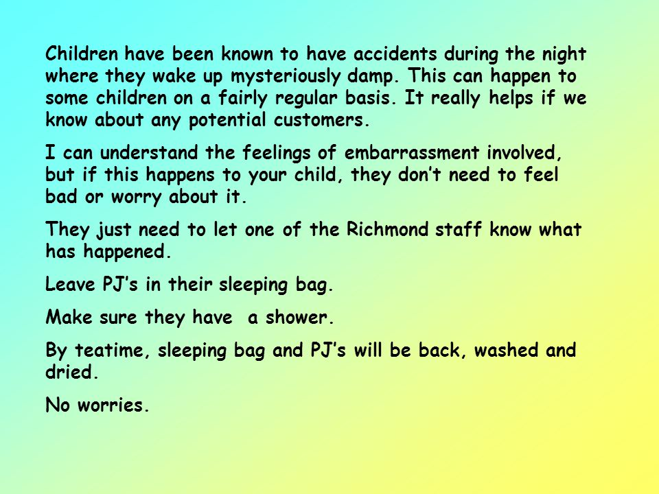 Children have been known to have accidents during the night where they wake up mysteriously damp. This can happen to some children on a fairly regular basis. It really helps if we know about any potential customers.