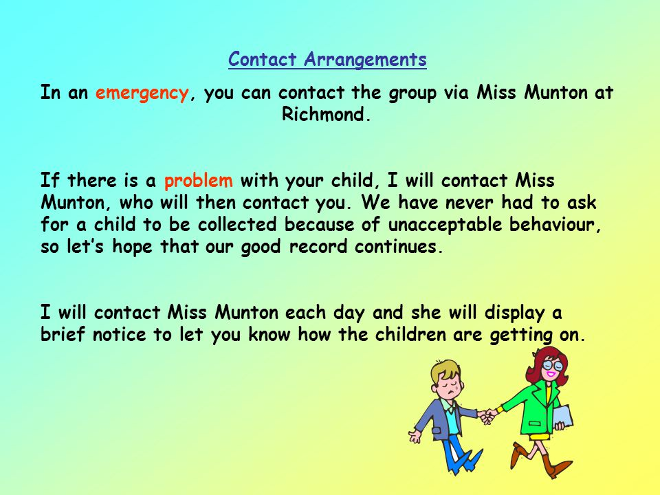 Contact Arrangements In an emergency, you can contact the group via Miss Munton at Richmond.
