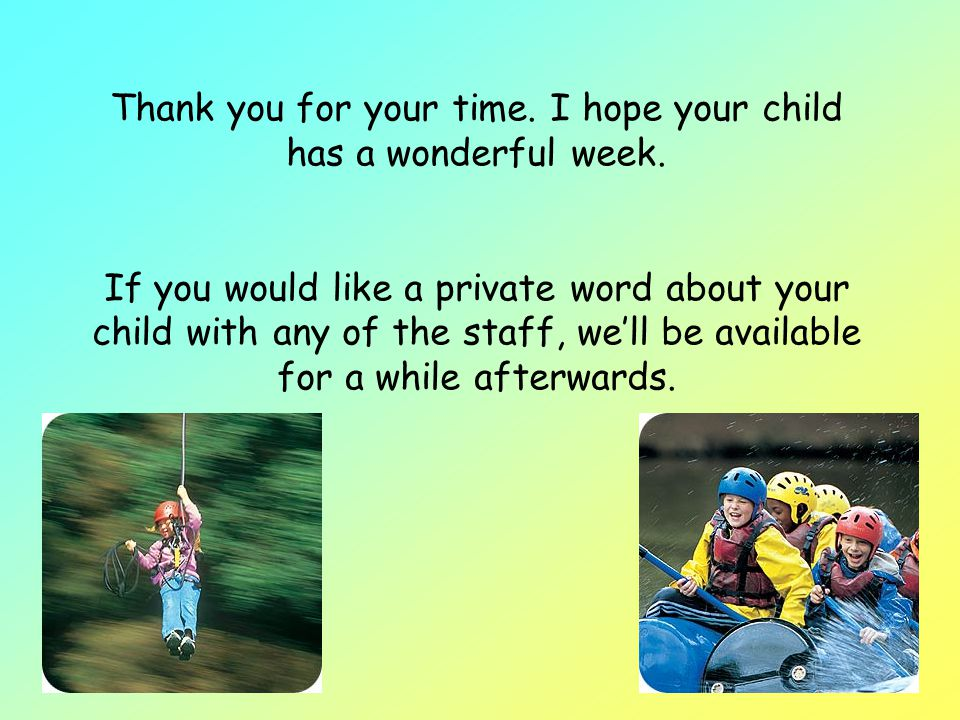 Thank you for your time. I hope your child has a wonderful week.