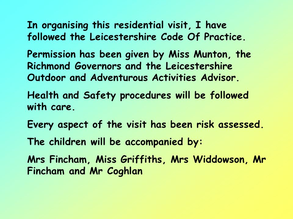 In organising this residential visit, I have followed the Leicestershire Code Of Practice.