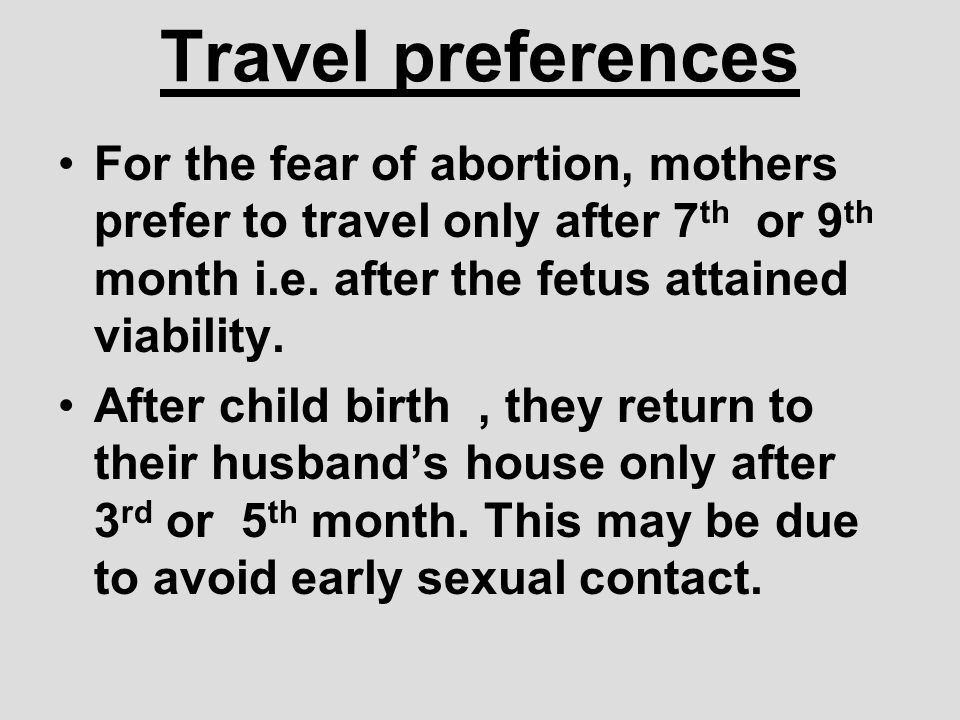 Travel preferences For the fear of abortion, mothers prefer to travel only after 7th or 9th month i.e. after the fetus attained viability.