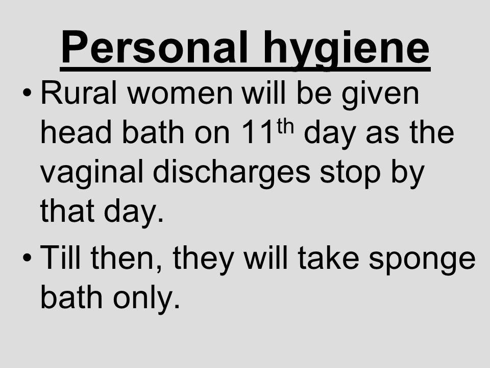 Personal hygiene Rural women will be given head bath on 11th day as the vaginal discharges stop by that day.
