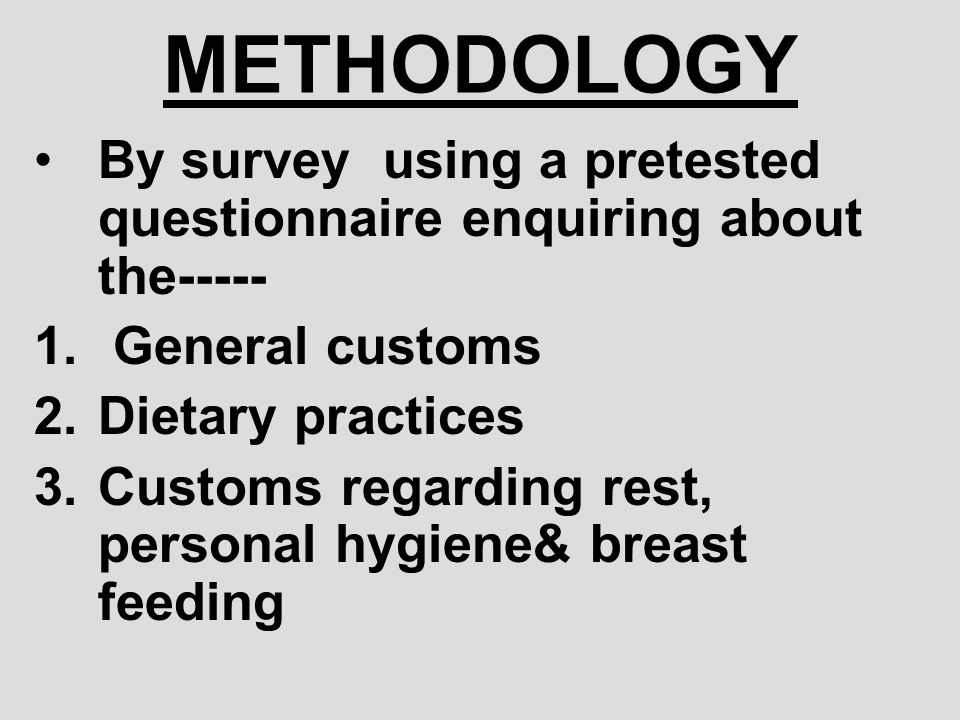 METHODOLOGY By survey using a pretested questionnaire enquiring about the----- General customs. Dietary practices.