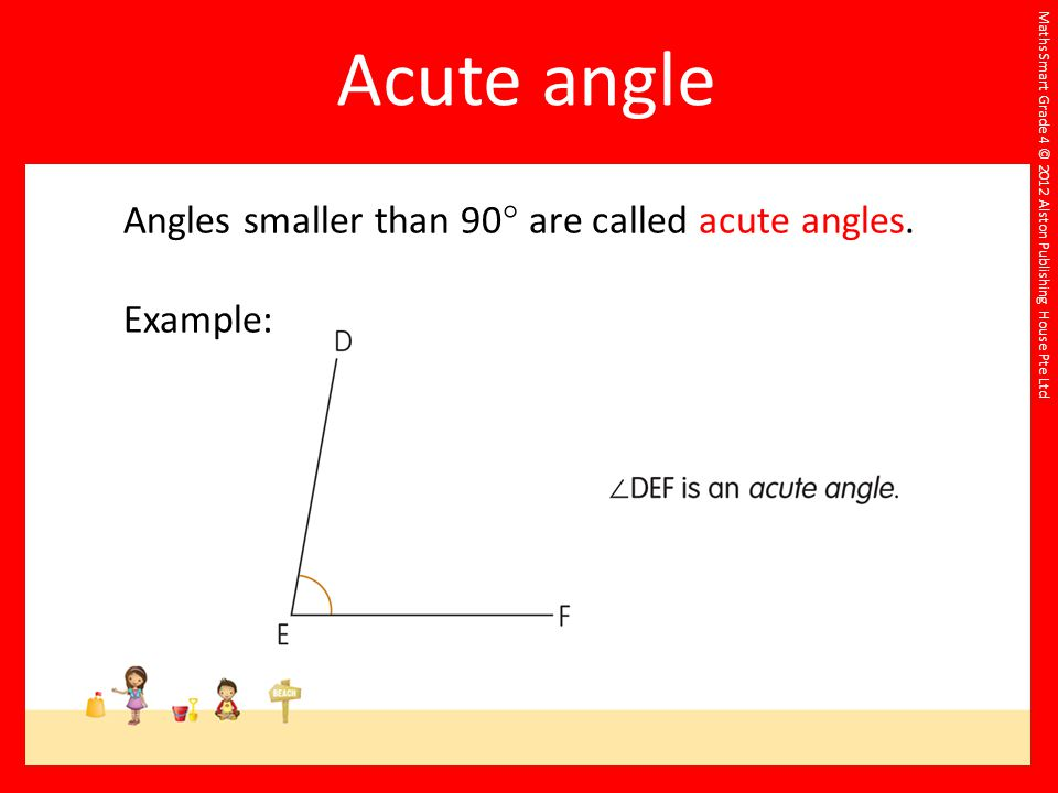 Acute angle Angles smaller than 90 are called acute angles. Example: