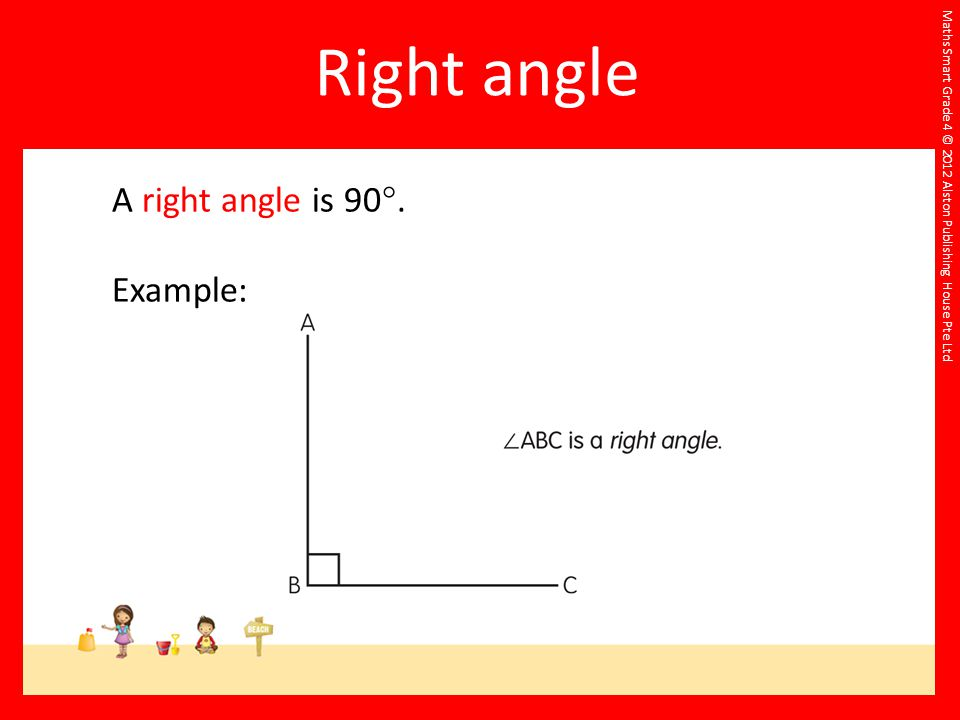Right angle A right angle is 90. Example: