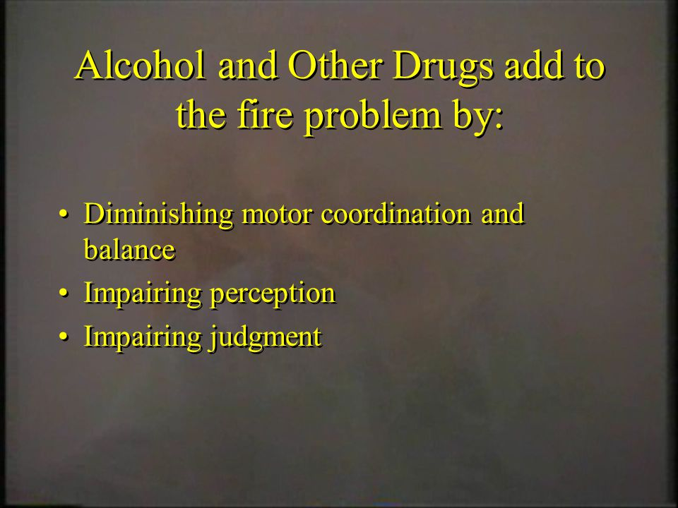 Alcohol and Other Drugs add to the fire problem by: