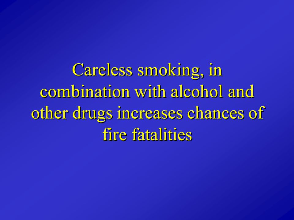 Careless smoking, in combination with alcohol and other drugs increases chances of fire fatalities