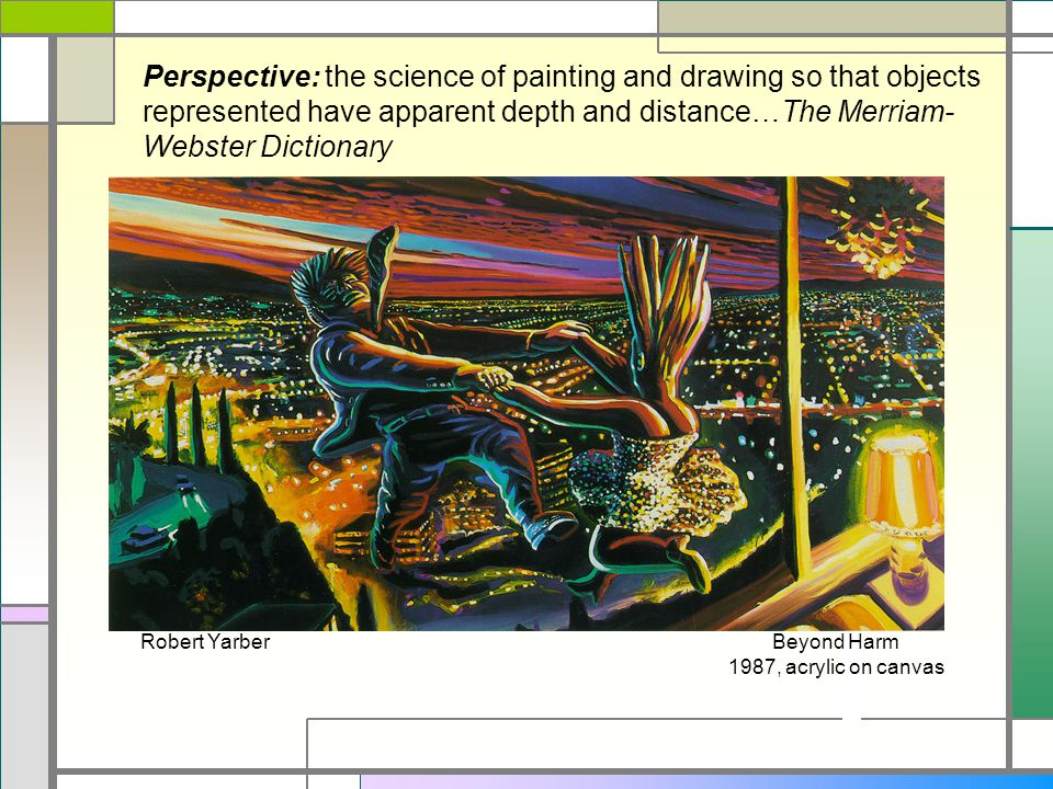 Perspective: the science of painting and drawing so that objects represented have apparent depth and distance…The Merriam-Webster Dictionary