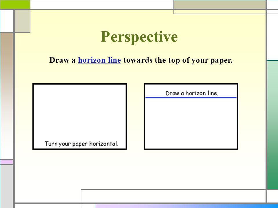 Perspective Draw a horizon line towards the top of your paper.