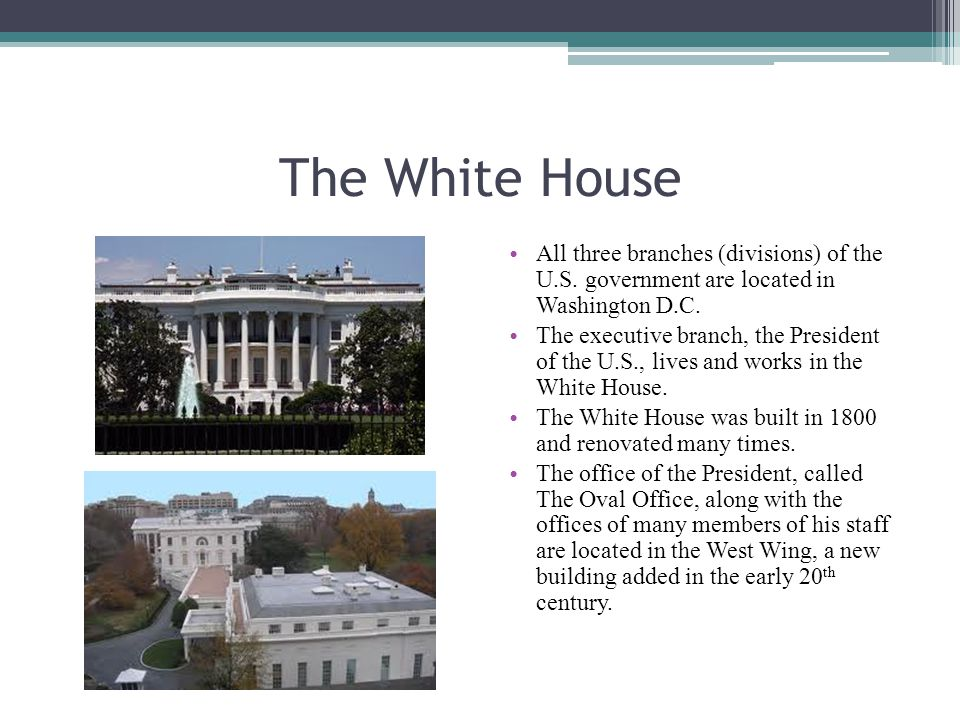 The White House All three branches (divisions) of the U.S. government are located in Washington D.C.
