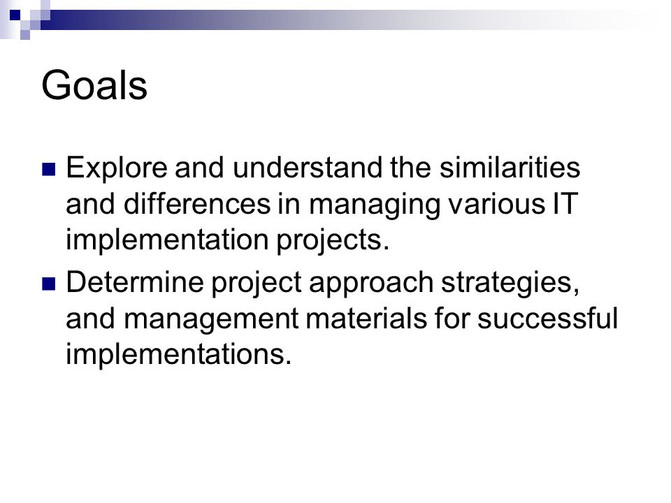 Goals Explore and understand the similarities and differences in managing various IT implementation projects.