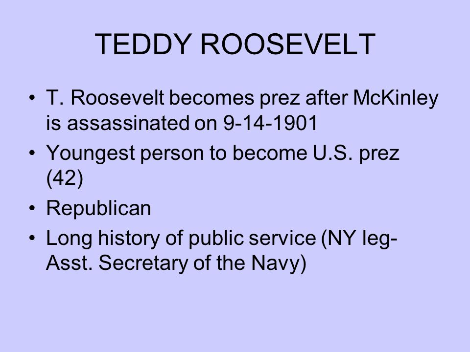 TEDDY ROOSEVELT T. Roosevelt becomes prez after McKinley is assassinated on 9-14-1901. Youngest person to become U.S. prez (42)