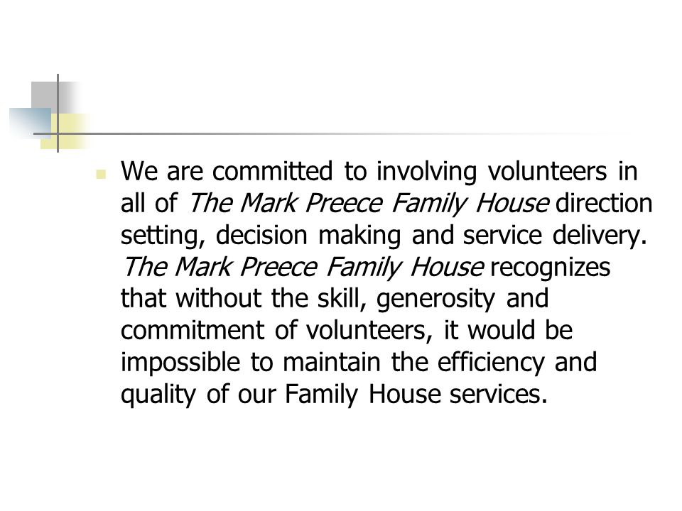 We are committed to involving volunteers in all of The Mark Preece Family House direction setting, decision making and service delivery.