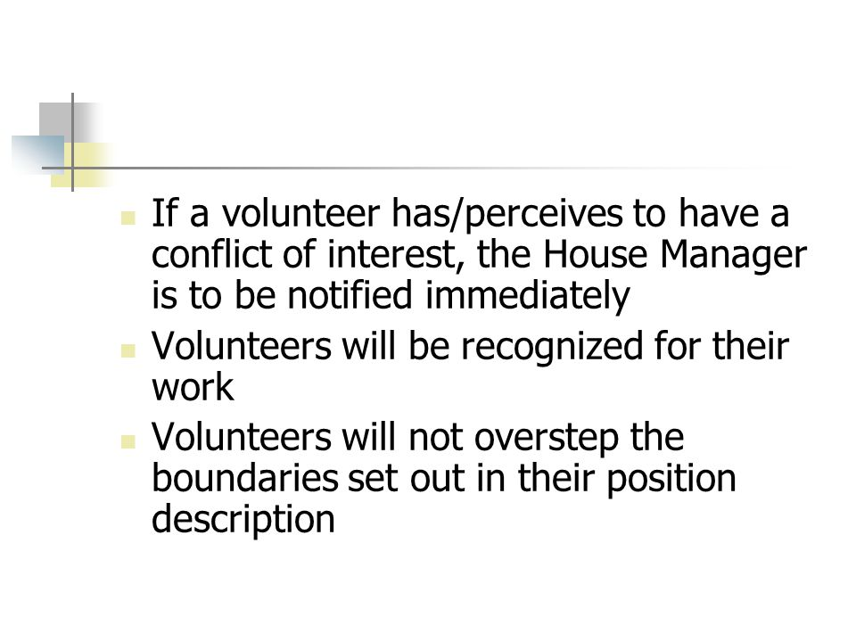 If a volunteer has/perceives to have a conflict of interest, the House Manager is to be notified immediately