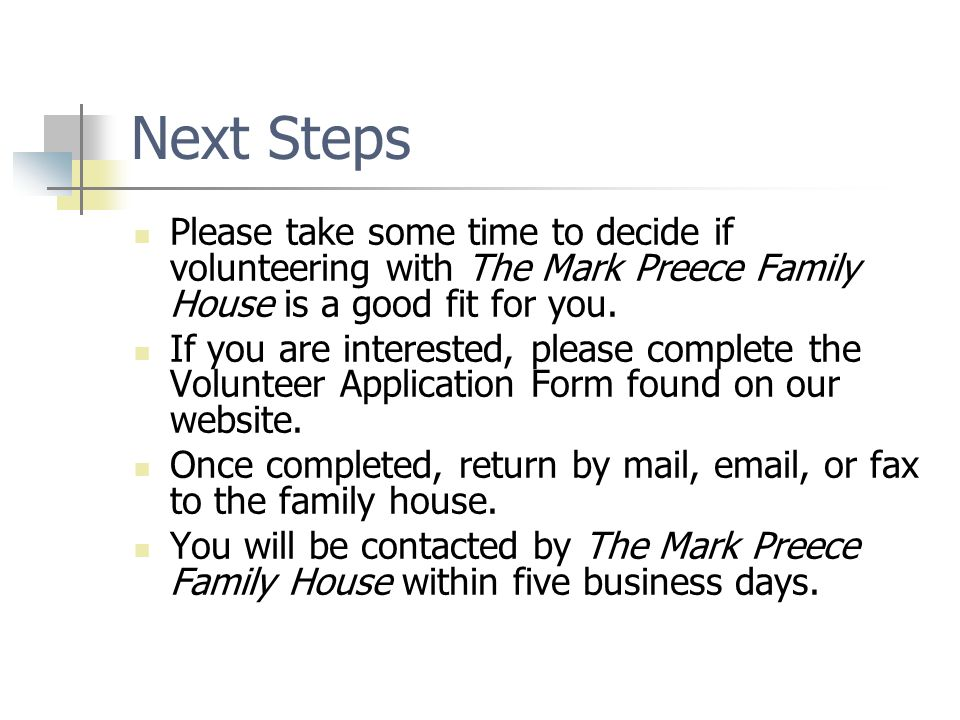 Next Steps Please take some time to decide if volunteering with The Mark Preece Family House is a good fit for you.