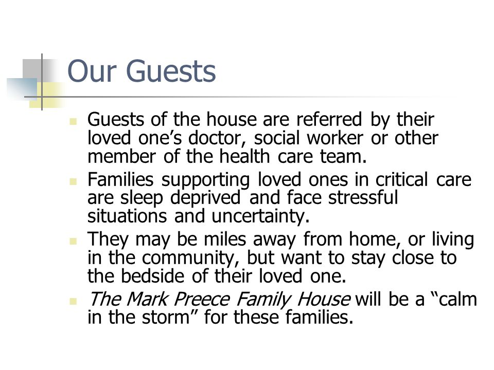 Our Guests Guests of the house are referred by their loved one's doctor, social worker or other member of the health care team.