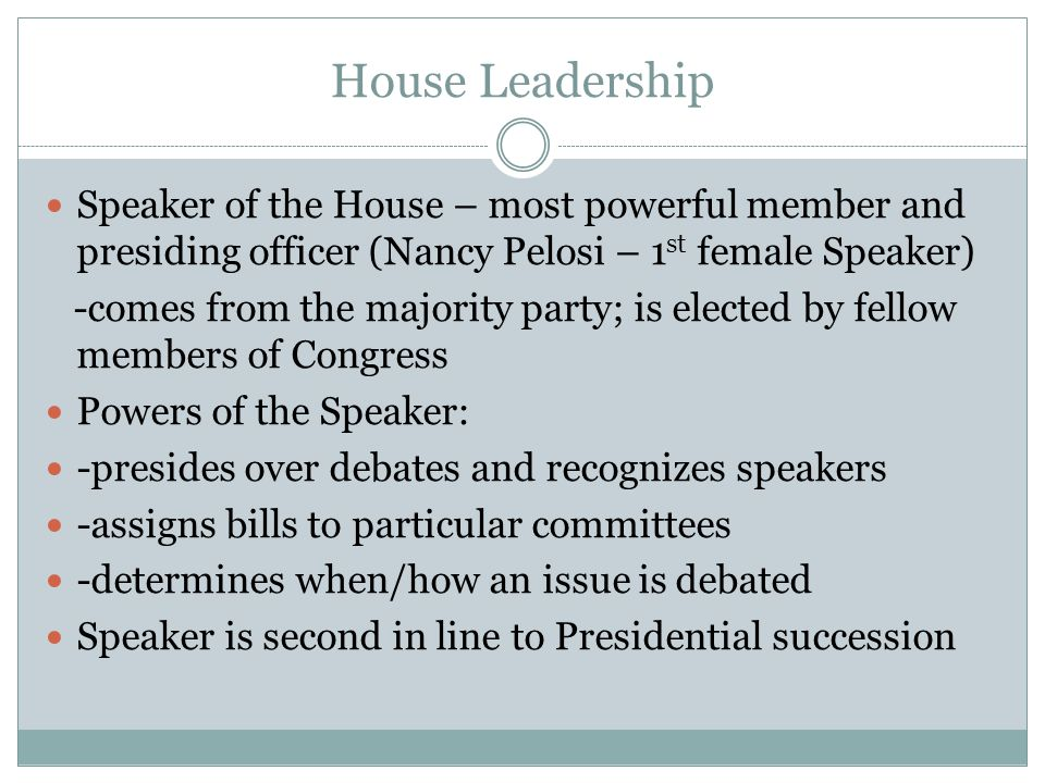 House Leadership Speaker of the House – most powerful member and presiding officer (Nancy Pelosi – 1st female Speaker)