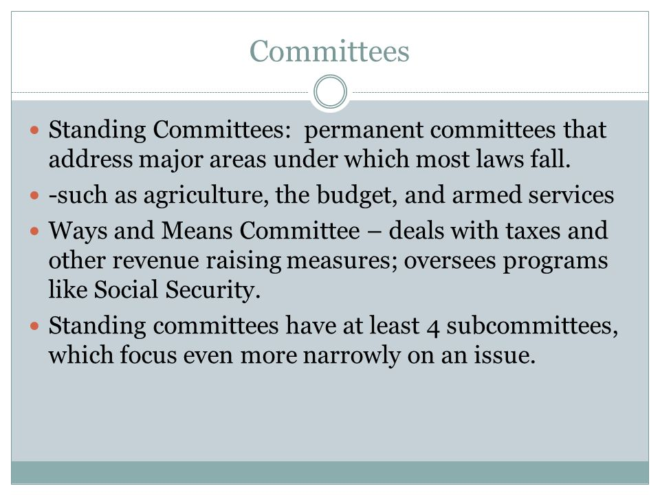 Committees Standing Committees: permanent committees that address major areas under which most laws fall.