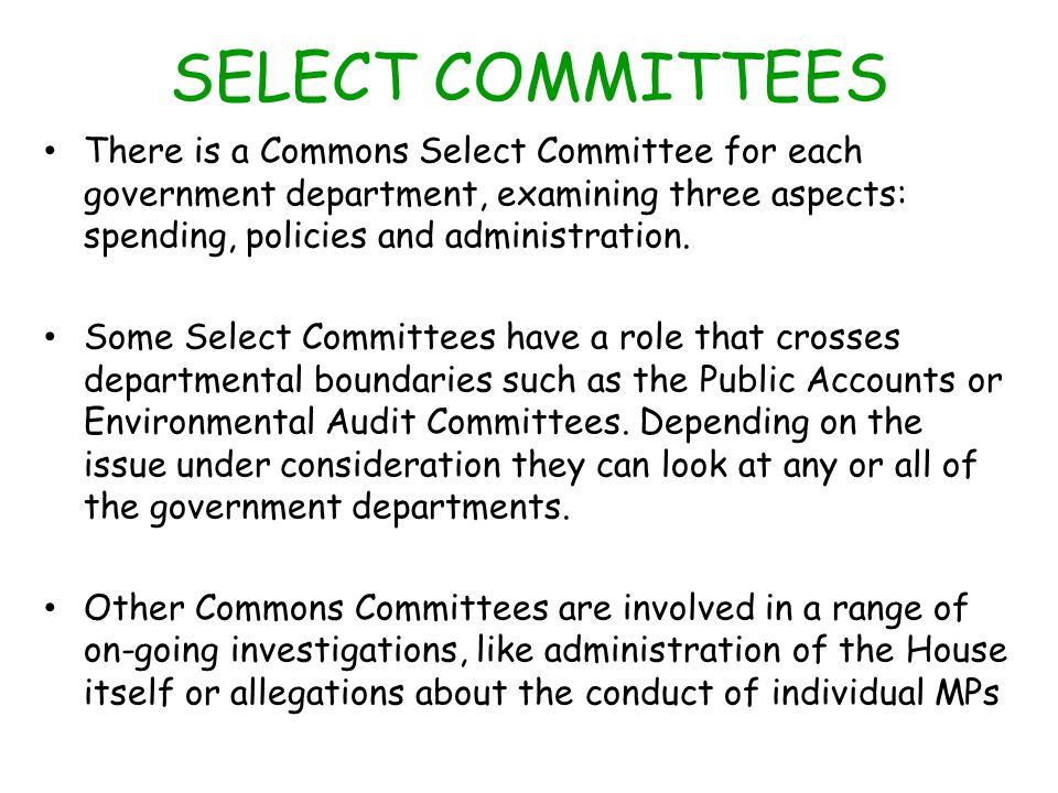 SELECT COMMITTEES There is a Commons Select Committee for each government department, examining three aspects: spending, policies and administration.
