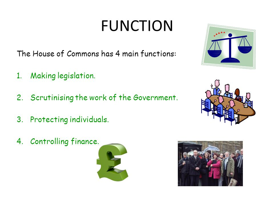 FUNCTION The House of Commons has 4 main functions: