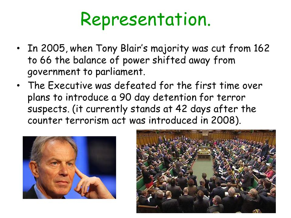 Representation. In 2005, when Tony Blair's majority was cut from 162 to 66 the balance of power shifted away from government to parliament.