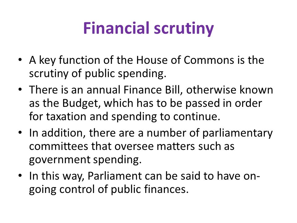 Financial scrutiny A key function of the House of Commons is the scrutiny of public spending.