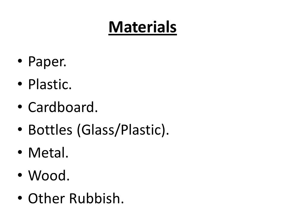 Materials Paper. Plastic. Cardboard. Bottles (Glass/Plastic). Metal.