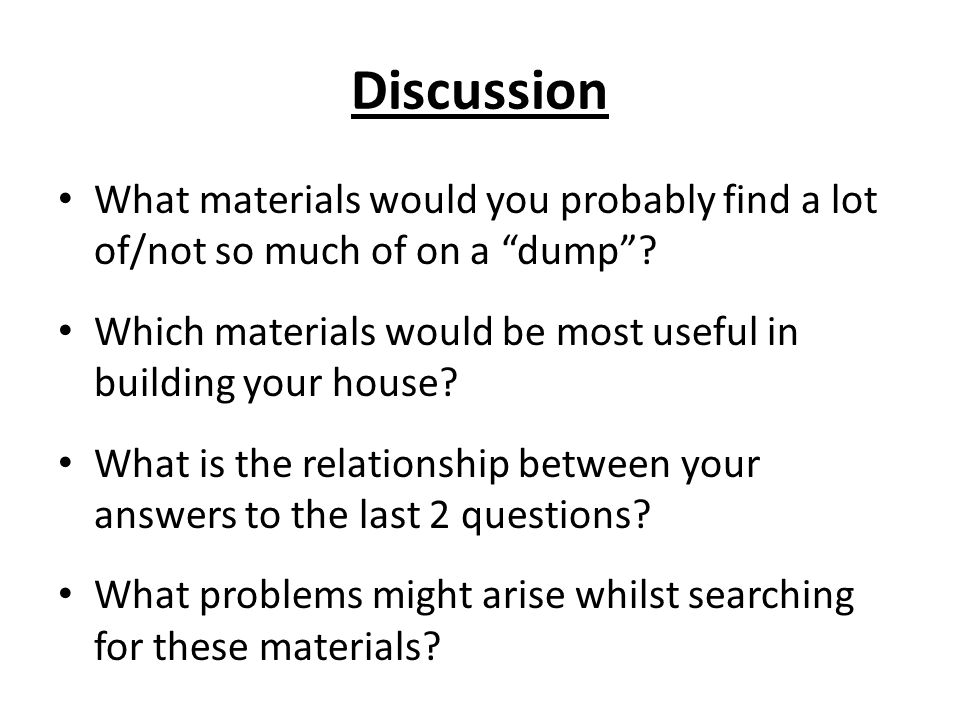Discussion What materials would you probably find a lot of/not so much of on a dump Which materials would be most useful in building your house