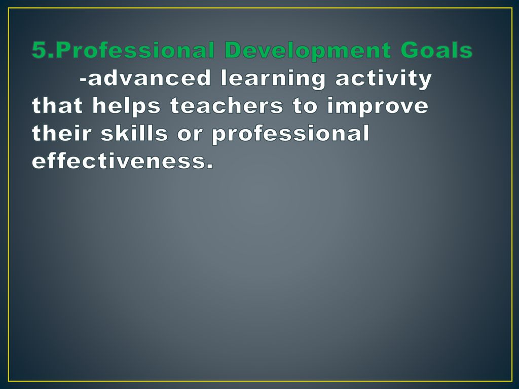 5.Professional Development Goals -advanced learning activity that helps teachers to improve their skills or professional effectiveness.