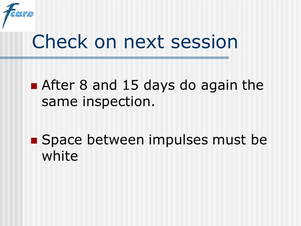 Check on next session After 8 and 15 days do again the same inspection.