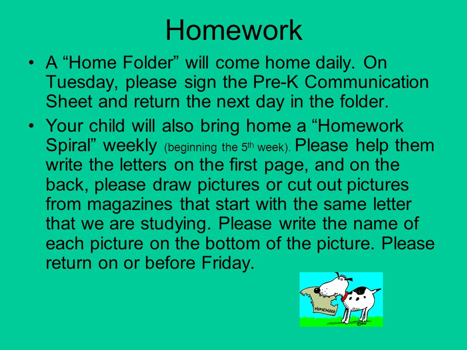 Homework A Home Folder will come home daily. On Tuesday, please sign the Pre-K Communication Sheet and return the next day in the folder.