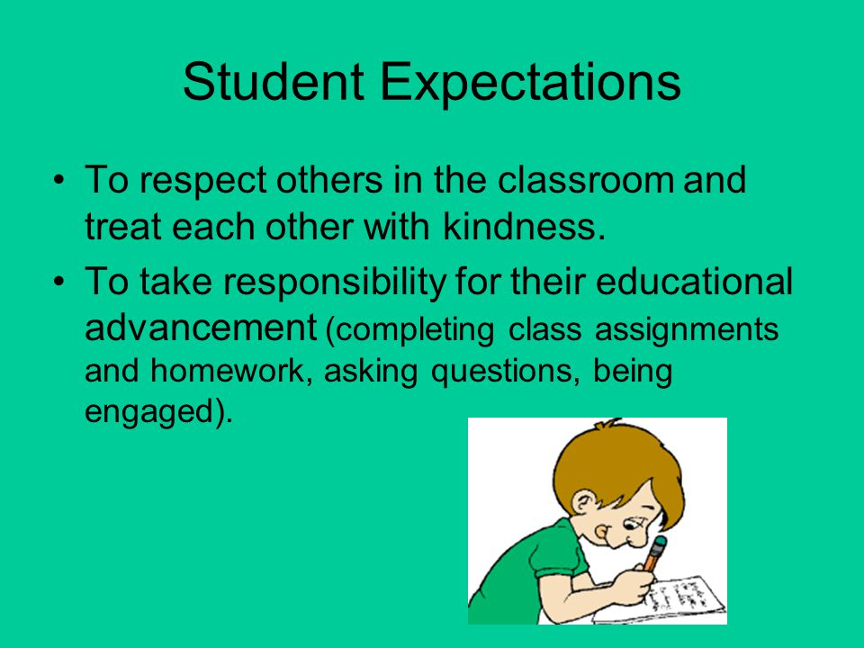 Student Expectations To respect others in the classroom and treat each other with kindness.
