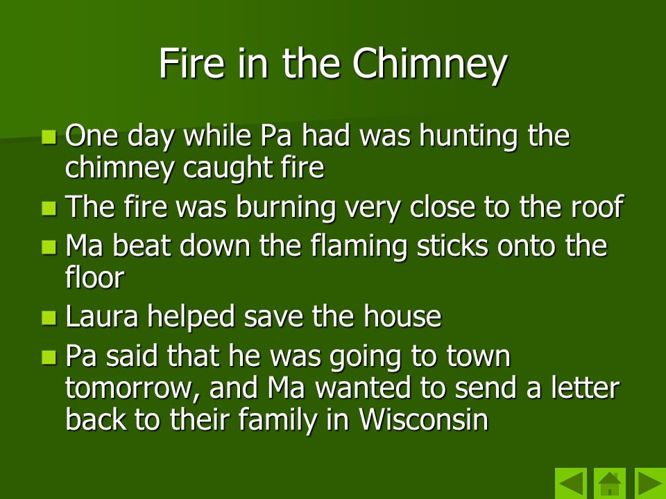 Fire in the Chimney One day while Pa had was hunting the chimney caught fire. The fire was burning very close to the roof.