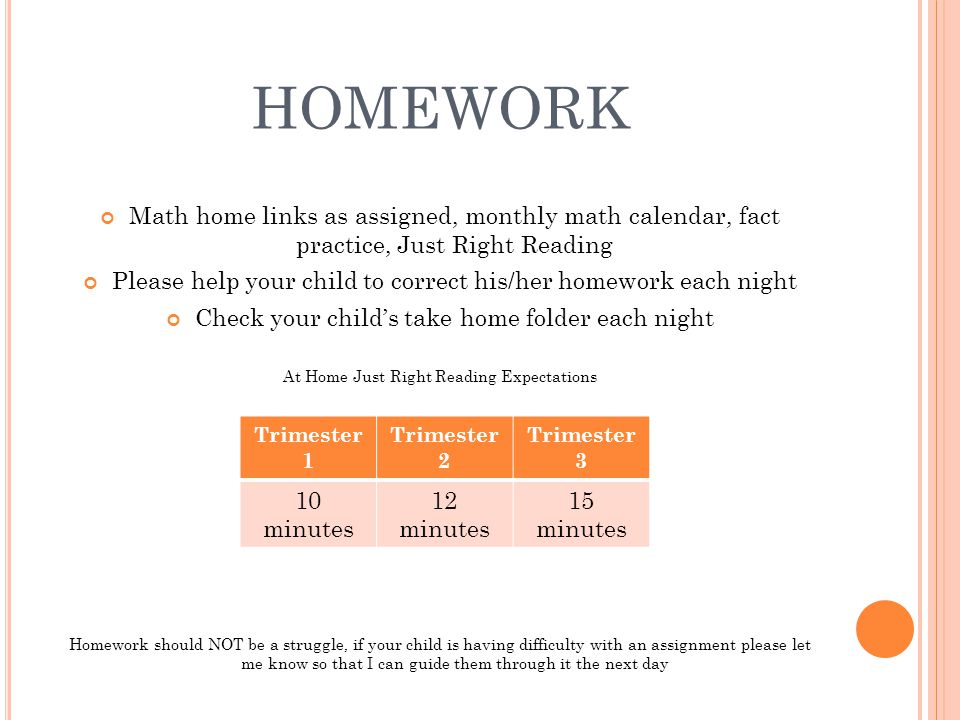 homework Math home links as assigned, monthly math calendar, fact practice, Just Right Reading.