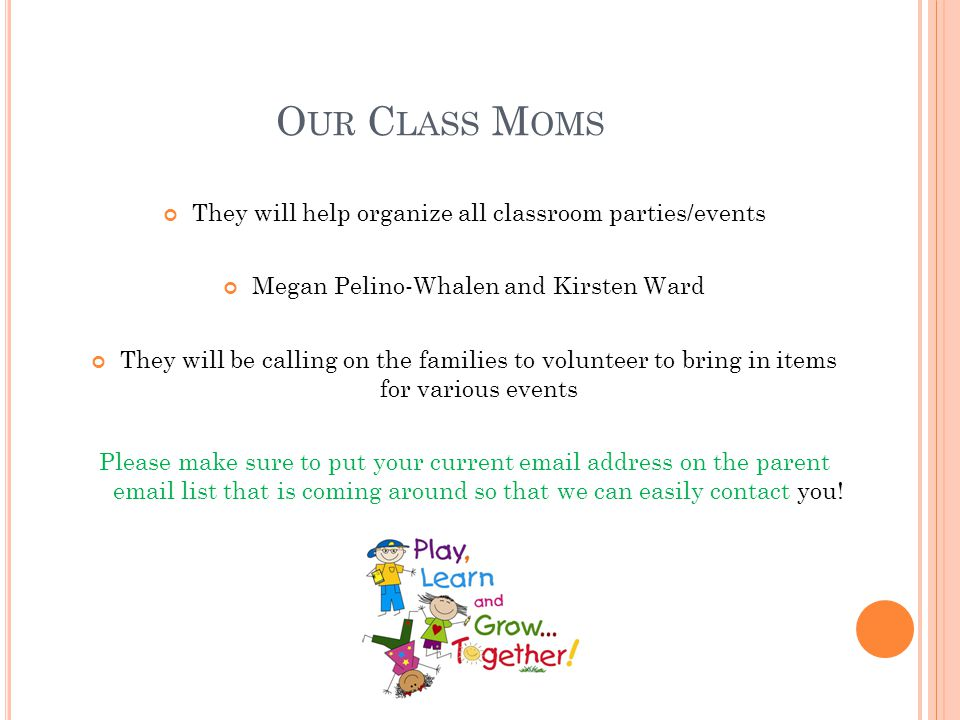 Our Class Moms They will help organize all classroom parties/events