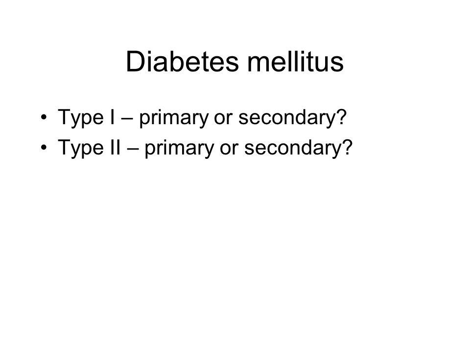 Diabetes mellitus Type I – primary or secondary