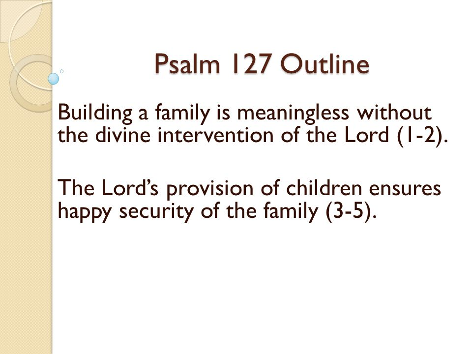 Psalm 127 Outline Building a family is meaningless without the divine intervention of the Lord (1-2).