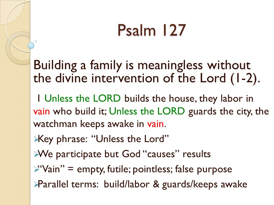 Psalm 127 Building a family is meaningless without the divine intervention of the Lord (1-2).