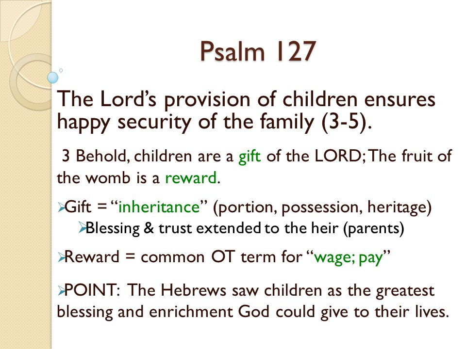 Psalm 127 The Lord's provision of children ensures happy security of the family (3-5).