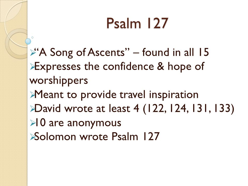 Psalm 127 A Song of Ascents – found in all 15