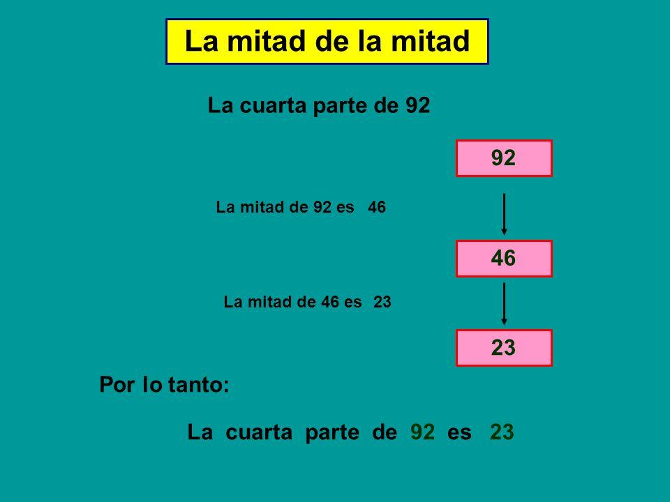 La mitad de la mitad La cuarta parte de 92 92 46 23 Por lo tanto: