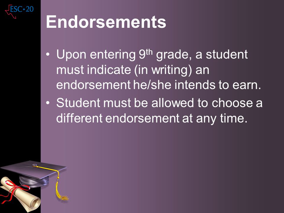 Endorsements Upon entering 9th grade, a student must indicate (in writing) an endorsement he/she intends to earn.