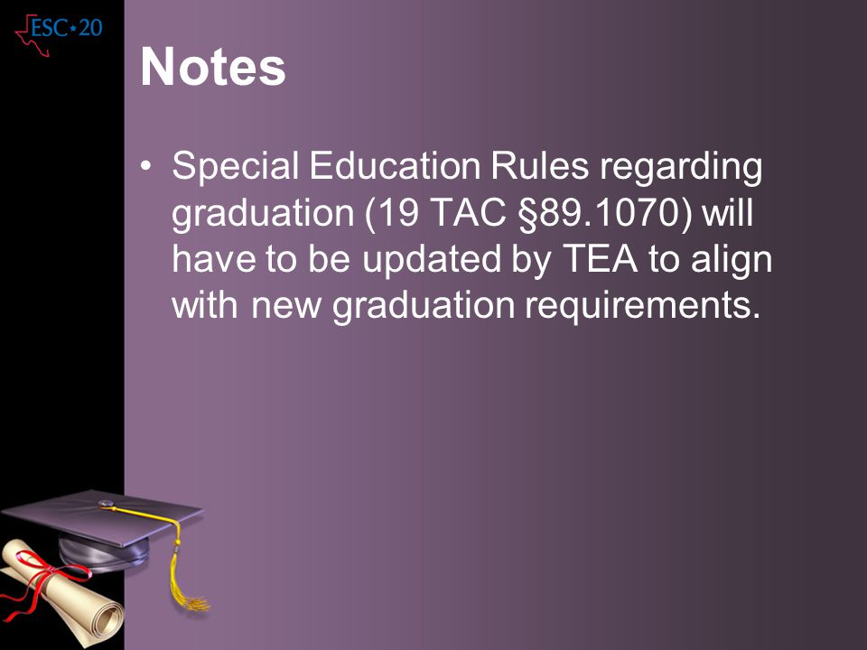 Notes Special Education Rules regarding graduation (19 TAC §89.1070) will have to be updated by TEA to align with new graduation requirements.