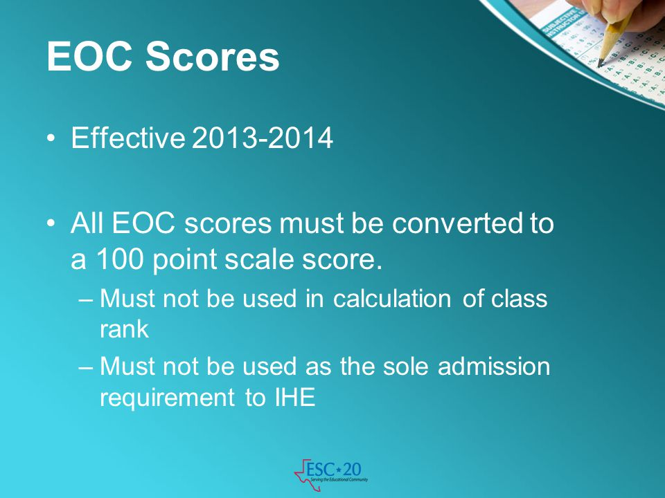 EOC Scores Effective 2013-2014. All EOC scores must be converted to a 100 point scale score. Must not be used in calculation of class rank.