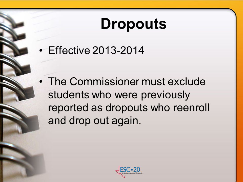 Dropouts Effective 2013-2014. The Commissioner must exclude students who were previously reported as dropouts who reenroll and drop out again.