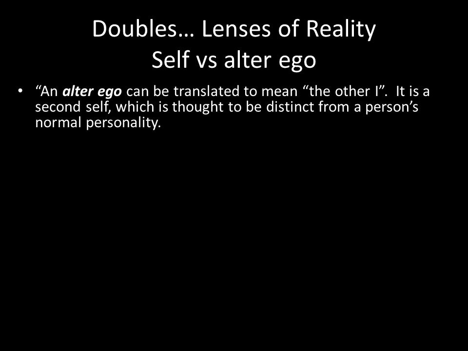 Doubles… Lenses of Reality Self vs alter ego