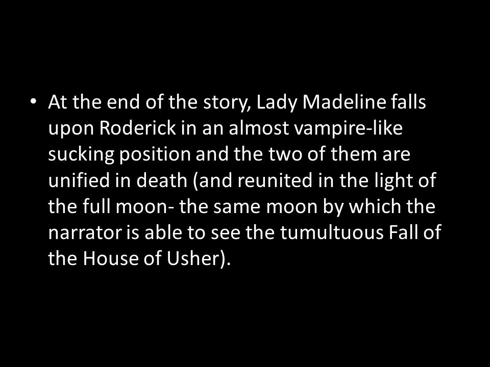 At the end of the story, Lady Madeline falls upon Roderick in an almost vampire-like sucking position and the two of them are unified in death (and reunited in the light of the full moon- the same moon by which the narrator is able to see the tumultuous Fall of the House of Usher).