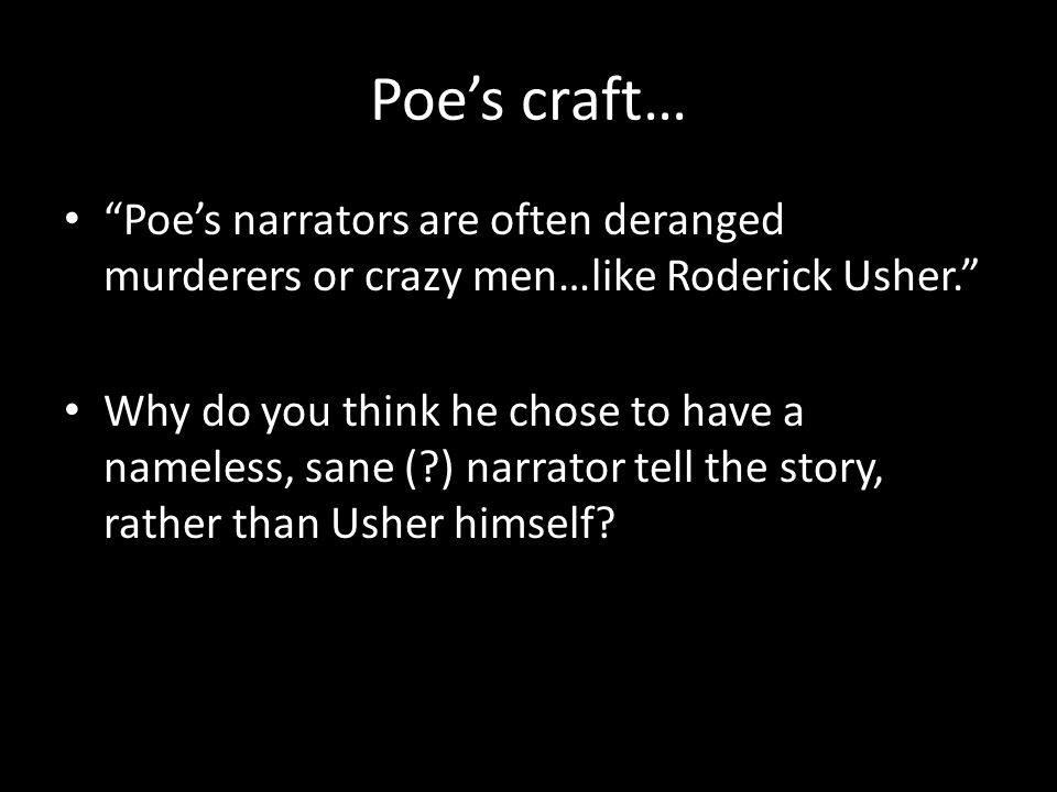 Poe's craft… Poe's narrators are often deranged murderers or crazy men…like Roderick Usher.
